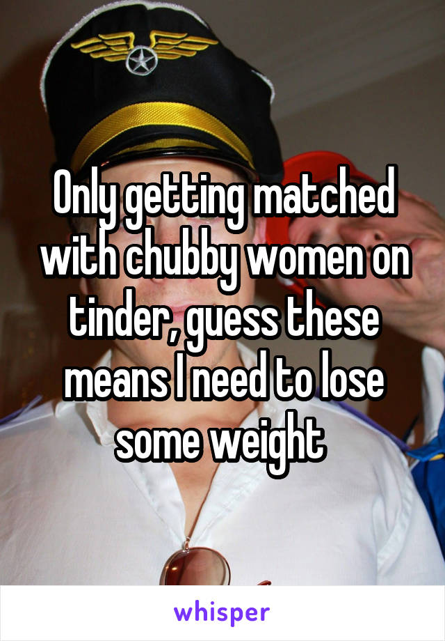 Only getting matched with chubby women on tinder, guess these means I need to lose some weight