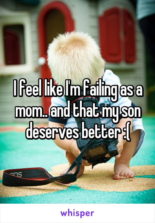 I feel like I'm failing as a mom.. and that my son deserves better :(