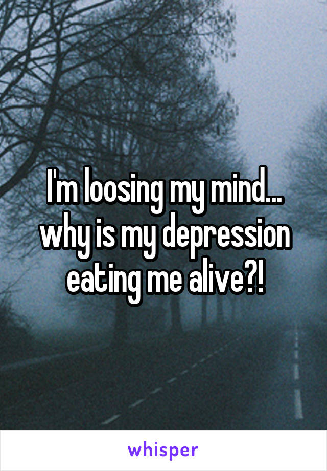 I'm loosing my mind... why is my depression eating me alive?!