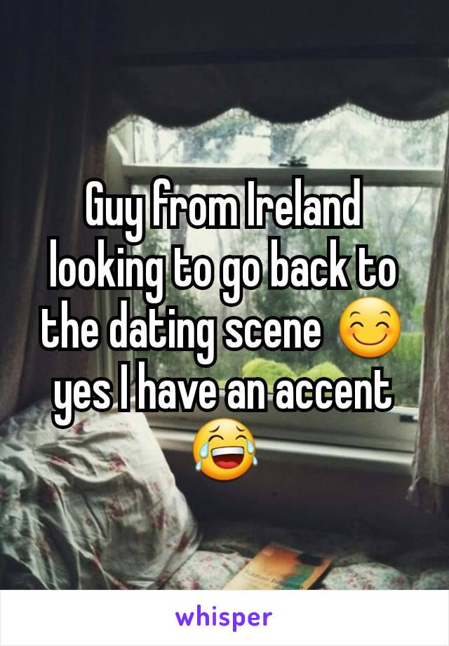 Guy from Ireland looking to go back to the dating scene 😊 yes I have an accent 😂