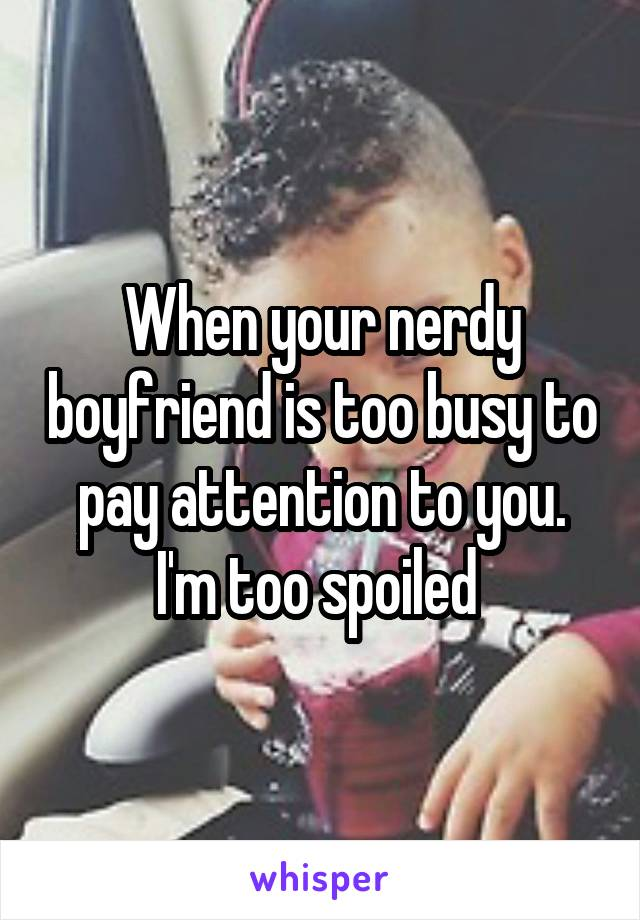 When your nerdy boyfriend is too busy to pay attention to you. I'm too spoiled