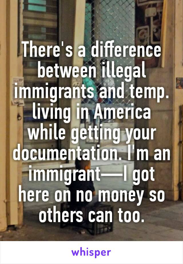 There's a difference between illegal immigrants and temp. living in America while getting your documentation. I'm an immigrant—I got here on no money so others can too.