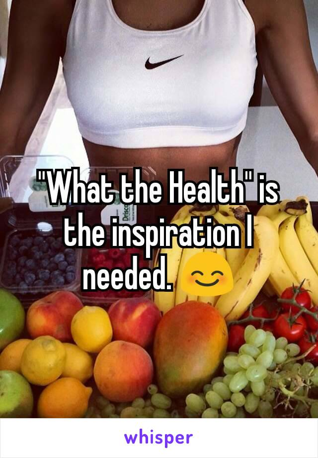 """""""What the Health"""" is the inspiration I needed. 😊"""