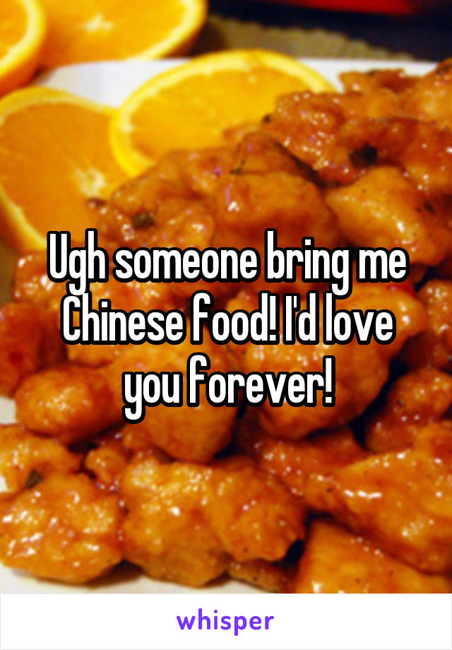 Ugh someone bring me Chinese food! I'd love you forever!