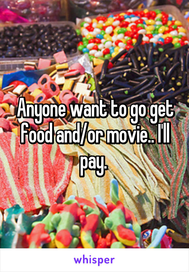Anyone want to go get food and/or movie.. I'll pay.