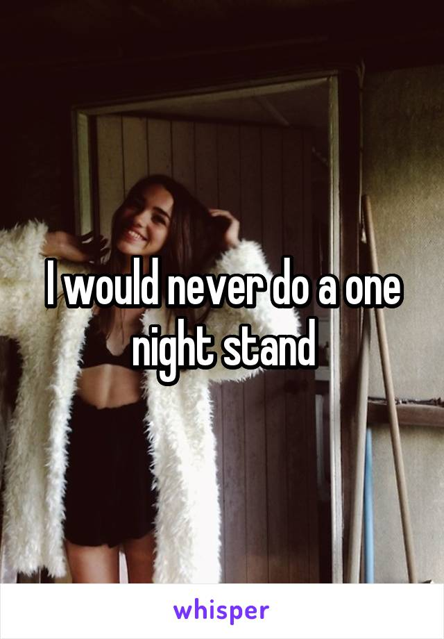 I would never do a one night stand