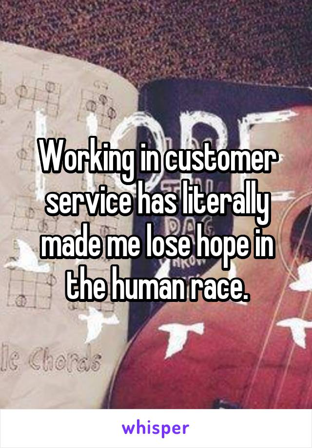 Working in customer service has literally made me lose hope in the human race.