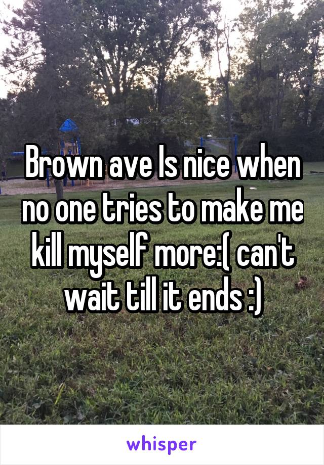 Brown ave Is nice when no one tries to make me kill myself more:( can't wait till it ends :)