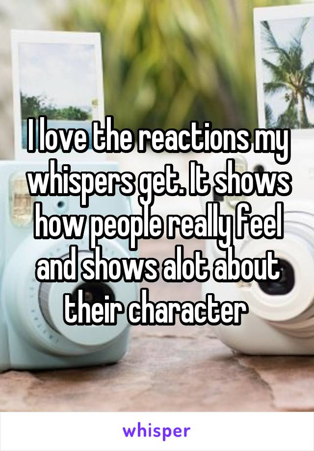 I love the reactions my whispers get. It shows how people really feel and shows alot about their character