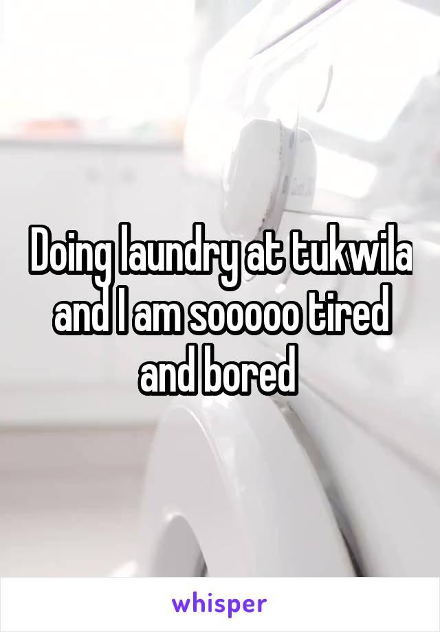 Doing laundry at tukwila and I am sooooo tired and bored