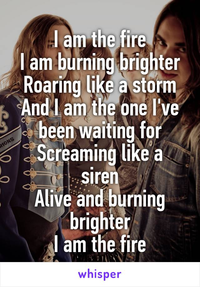 I am the fire I am burning brighter Roaring like a storm And I am the one I've been waiting for Screaming like a siren Alive and burning brighter I am the fire