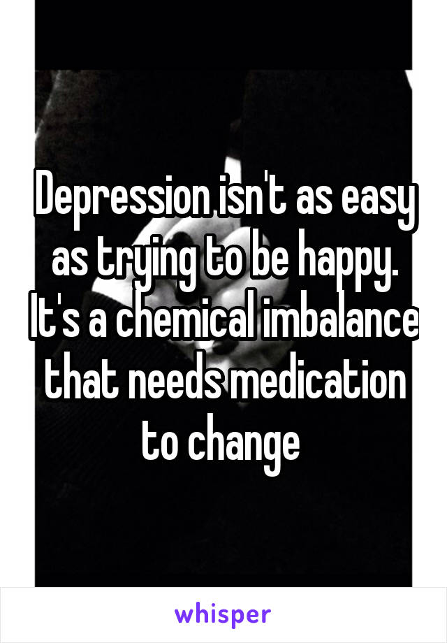 Depression isn't as easy as trying to be happy. It's a chemical imbalance that needs medication to change