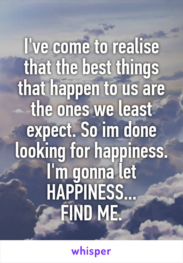 I've come to realise that the best things that happen to us are the ones we least expect. So im done looking for happiness. I'm gonna let HAPPINESS... FIND ME.