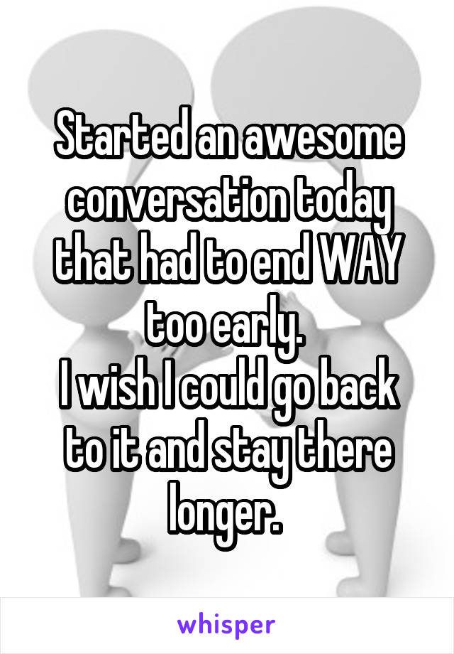 Started an awesome conversation today that had to end WAY too early.  I wish I could go back to it and stay there longer.