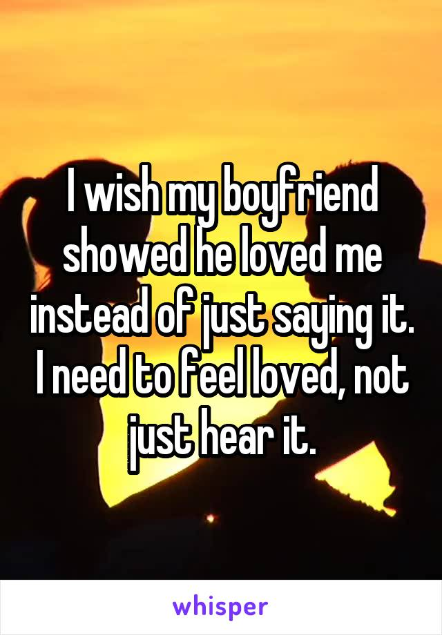 I wish my boyfriend showed he loved me instead of just saying it. I need to feel loved, not just hear it.
