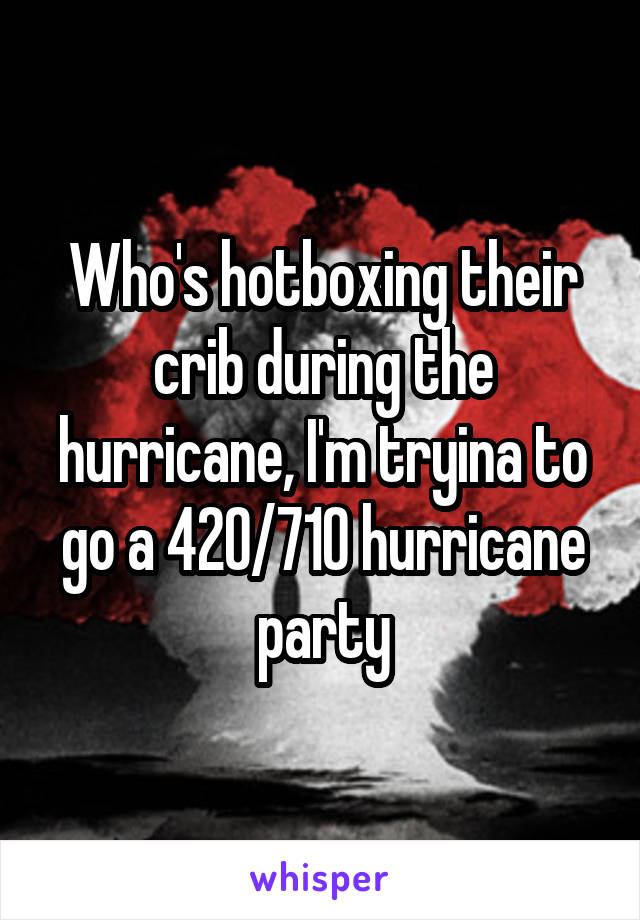 Who's hotboxing their crib during the hurricane, I'm tryina to go a 420/710 hurricane party