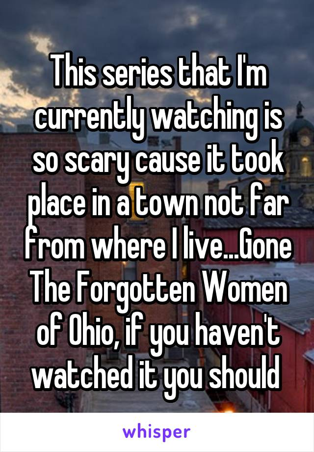 This series that I'm currently watching is so scary cause it took place in a town not far from where I live...Gone The Forgotten Women of Ohio, if you haven't watched it you should