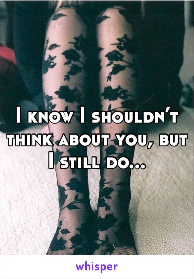 I know I shouldn't think about you, but I still do...