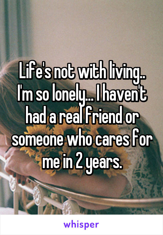 Life's not with living.. I'm so lonely... I haven't had a real friend or someone who cares for me in 2 years.