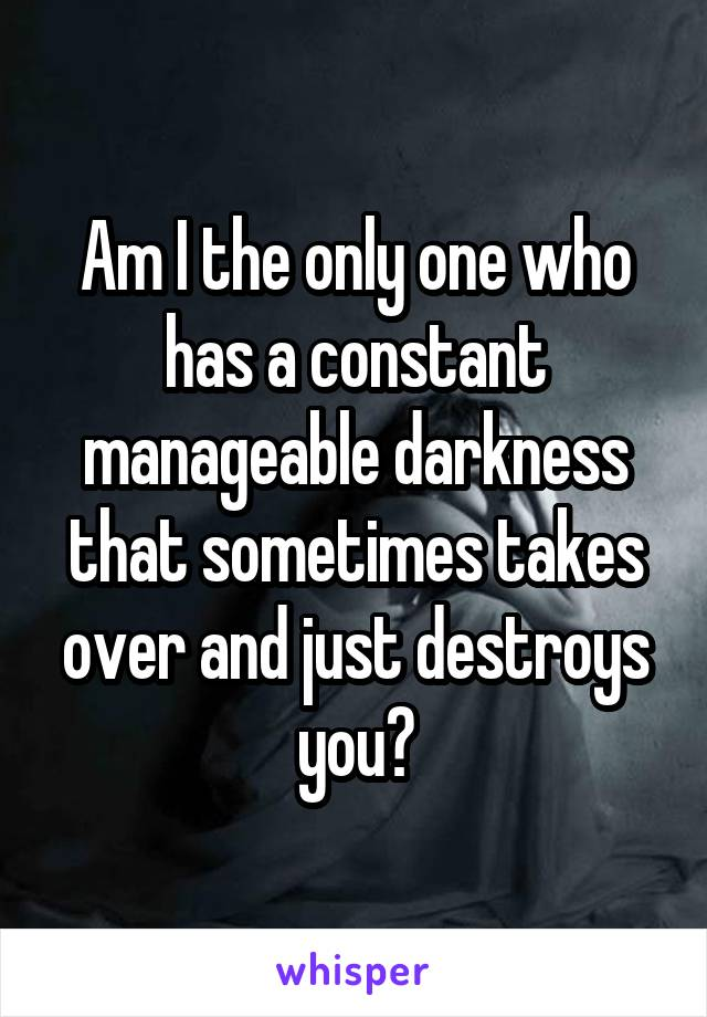 Am I the only one who has a constant manageable darkness that sometimes takes over and just destroys you?