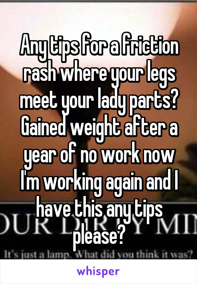 Any tips for a friction rash where your legs meet your lady parts? Gained weight after a year of no work now I'm working again and I have this any tips please?