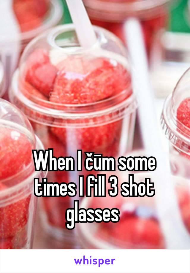 When I čūm some times I fill 3 shot glasses