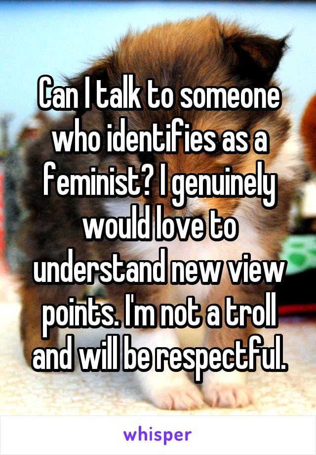 Can I talk to someone who identifies as a feminist? I genuinely would love to understand new view points. I'm not a troll and will be respectful.