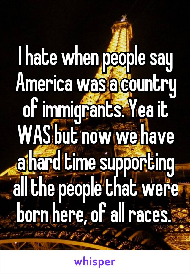I hate when people say America was a country of immigrants. Yea it WAS but now we have a hard time supporting all the people that were born here, of all races.