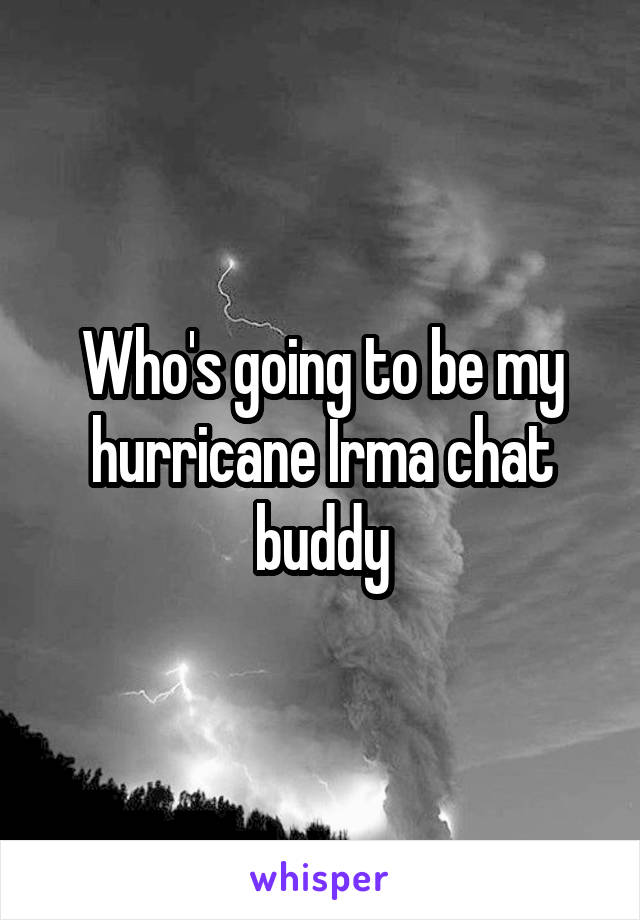 Who's going to be my hurricane Irma chat buddy