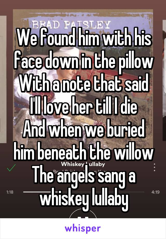 We found him with his face down in the pillow With a note that said I'll love her till I die And when we buried him beneath the willow The angels sang a whiskey lullaby