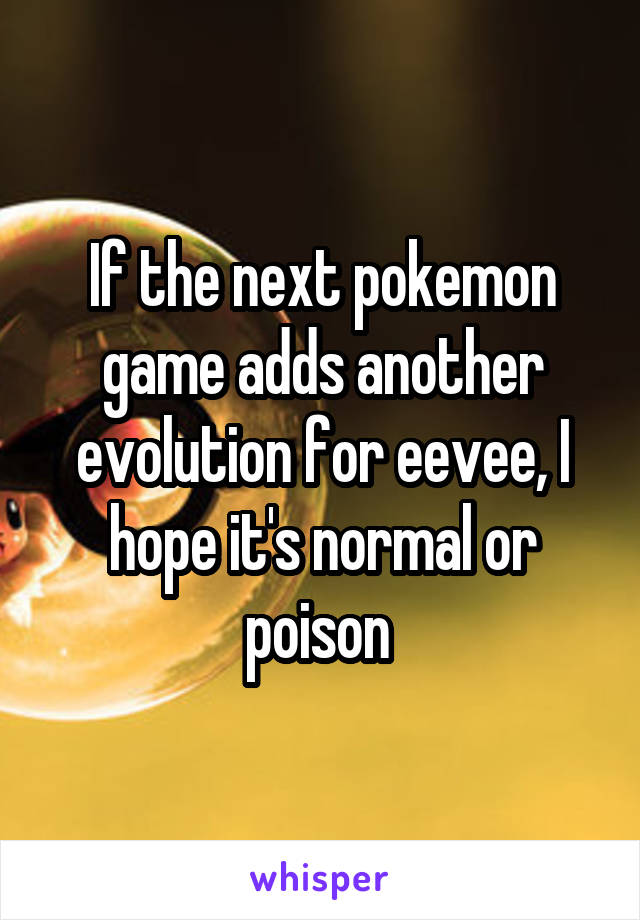 If the next pokemon game adds another evolution for eevee, I hope it's normal or poison