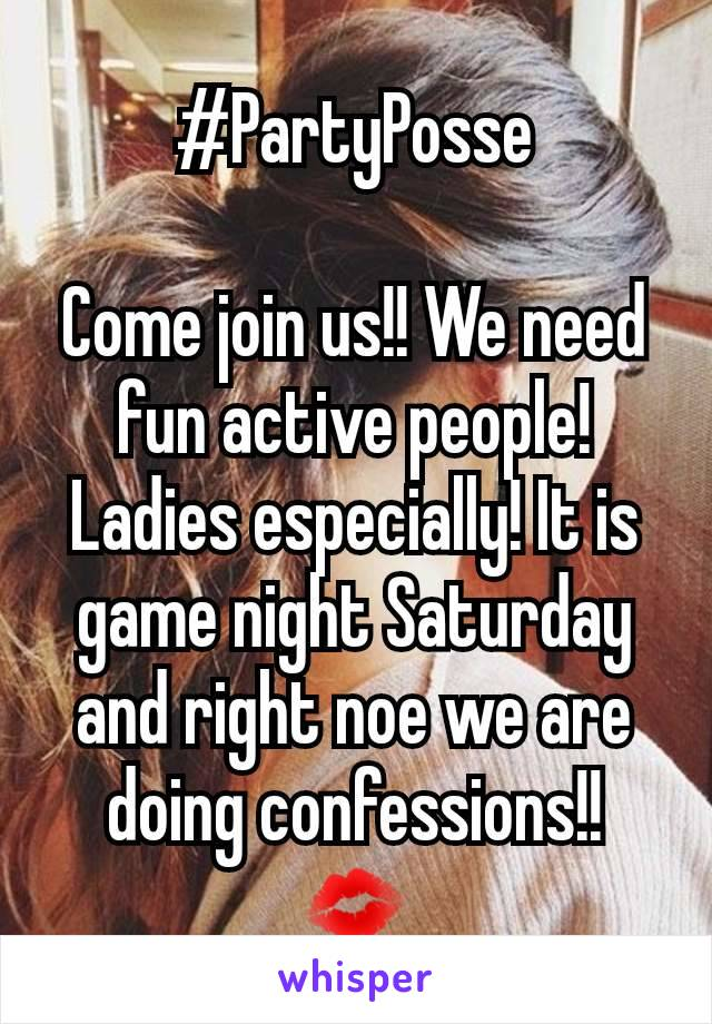 #PartyPosse  Come join us!! We need fun active people! Ladies especially! It is game night Saturday and right noe we are doing confessions!! 💋