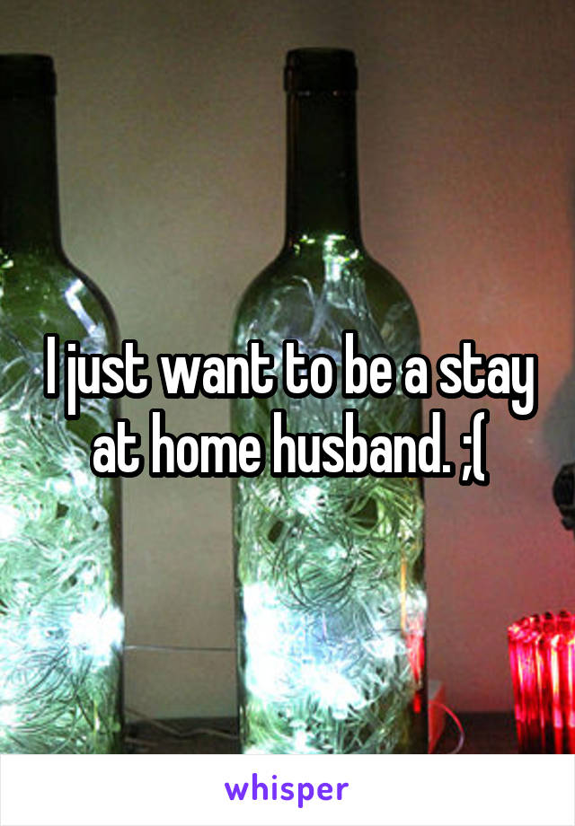 I just want to be a stay at home husband. ;(