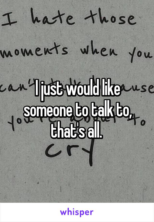 I just would like someone to talk to, that's all.