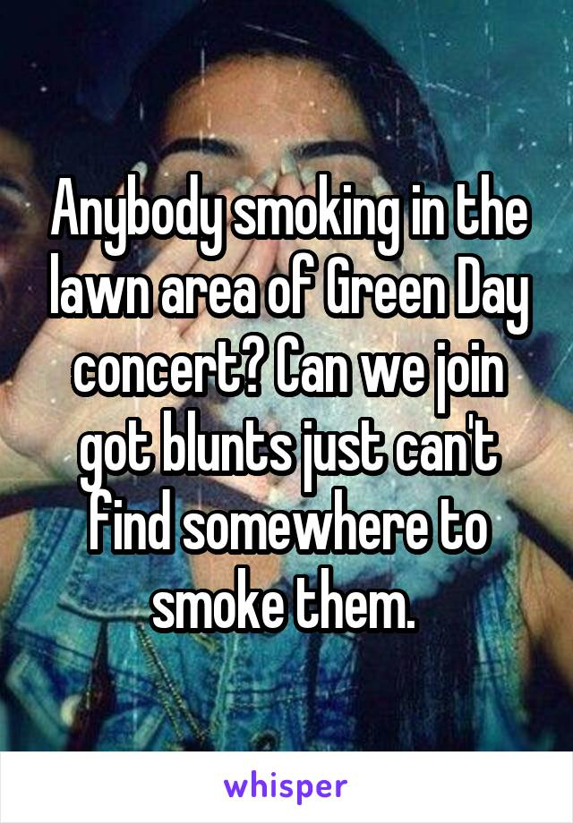 Anybody smoking in the lawn area of Green Day concert? Can we join got blunts just can't find somewhere to smoke them.