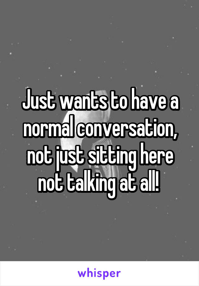 Just wants to have a normal conversation, not just sitting here not talking at all!