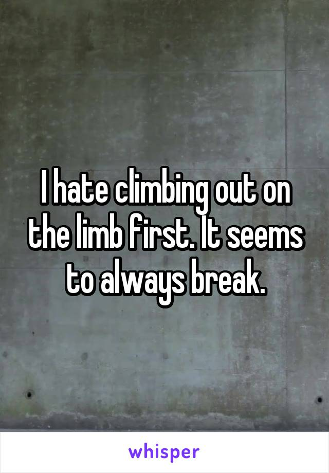 I hate climbing out on the limb first. It seems to always break.