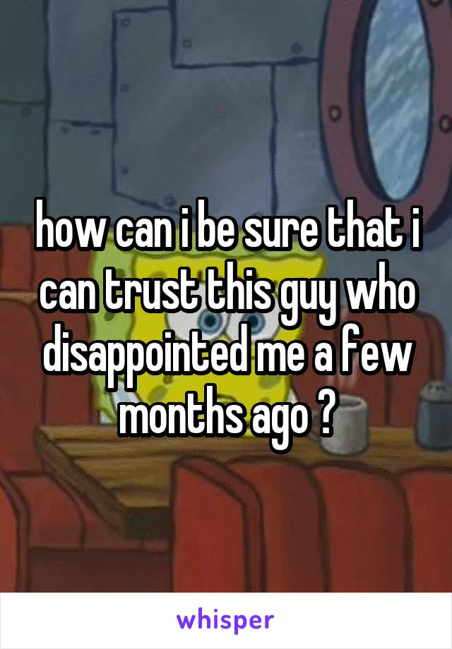 how can i be sure that i can trust this guy who disappointed me a few months ago ?