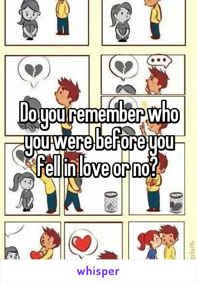 Do you remember who you were before you fell in love or no?