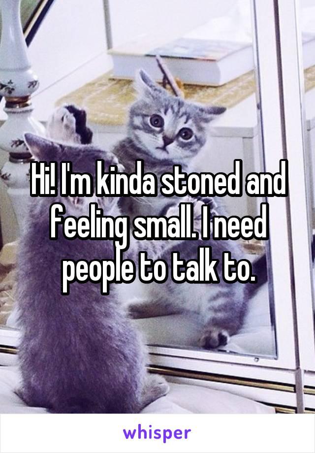 Hi! I'm kinda stoned and feeling small. I need people to talk to.