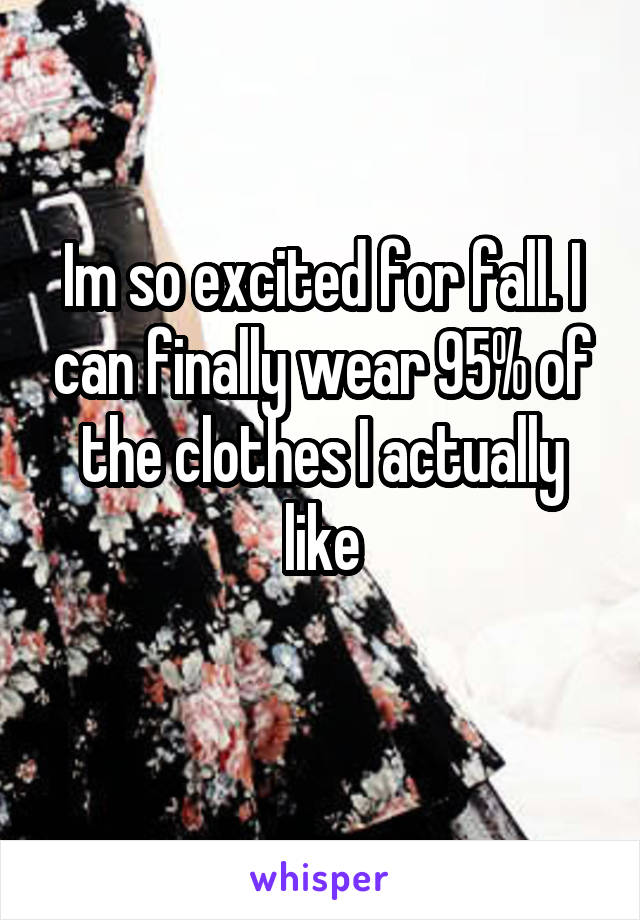Im so excited for fall. I can finally wear 95% of the clothes I actually like