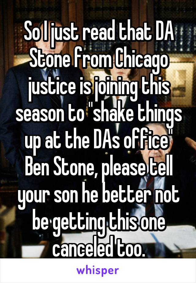 "So I just read that DA Stone from Chicago justice is joining this season to ""shake things up at the DAs office"" Ben Stone, please tell your son he better not be getting this one canceled too."