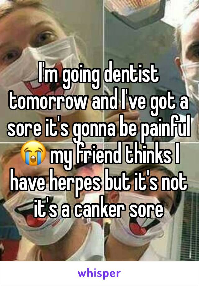I'm going dentist tomorrow and I've got a sore it's gonna be painful 😭 my friend thinks I have herpes but it's not it's a canker sore