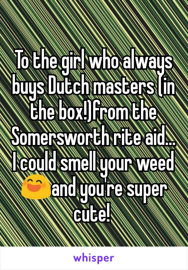 To the girl who always buys Dutch masters (in the box!)from the Somersworth rite aid... I could smell your weed 😄and you're super cute!