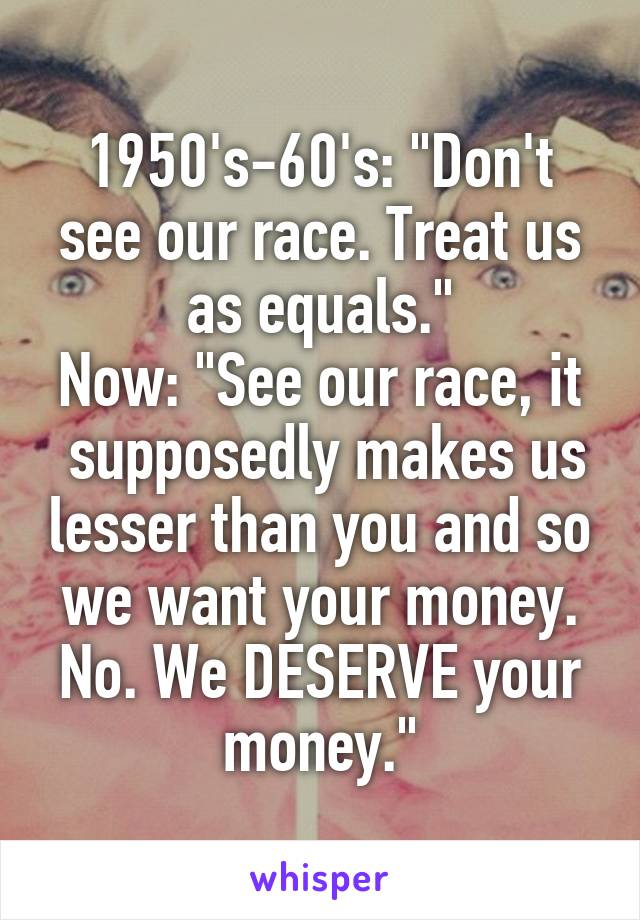 "1950's-60's: ""Don't see our race. Treat us as equals."" Now: ""See our race, it  supposedly makes us lesser than you and so we want your money. No. We DESERVE your money."""