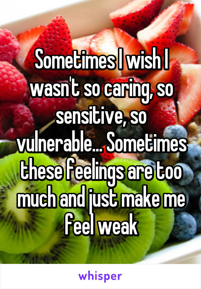 Sometimes I wish I wasn't so caring, so sensitive, so vulnerable... Sometimes these feelings are too much and just make me feel weak