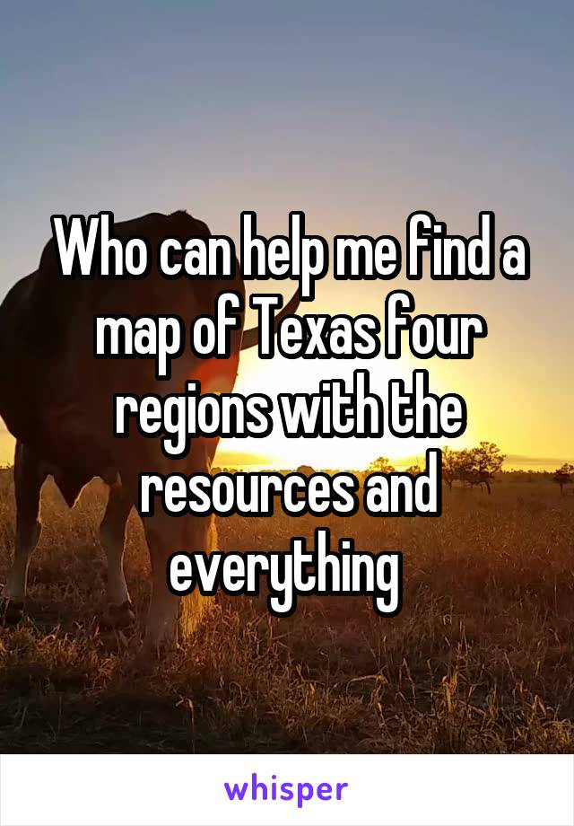 Who can help me find a map of Texas four regions with the resources and everything