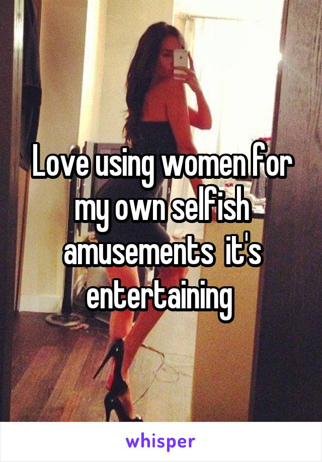 Love using women for my own selfish amusements  it's entertaining
