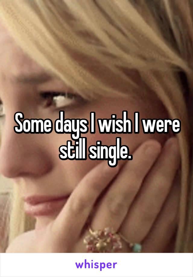 Some days I wish I were still single.
