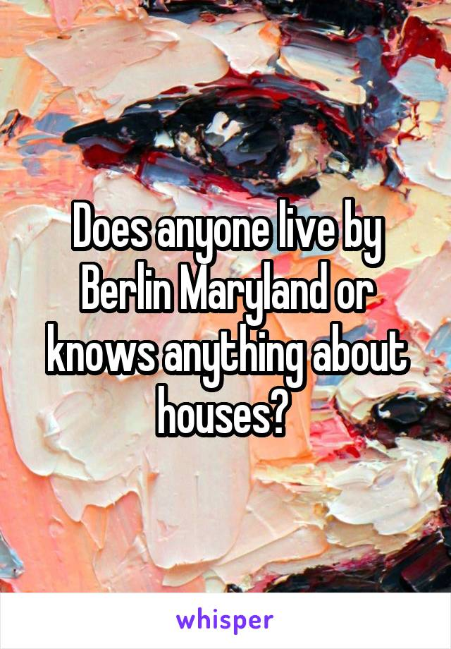 Does anyone live by Berlin Maryland or knows anything about houses?